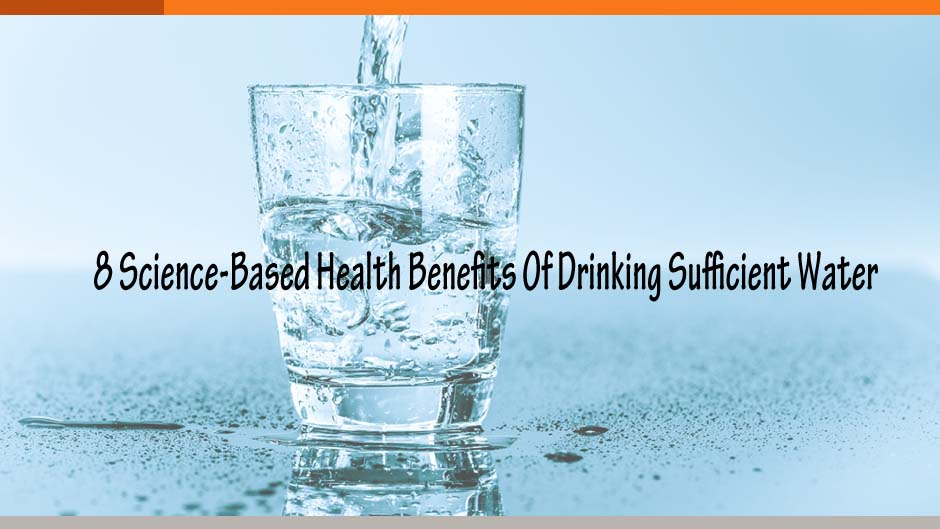 8 Science-Based Health Benefits Of Drinking Sufficient Water