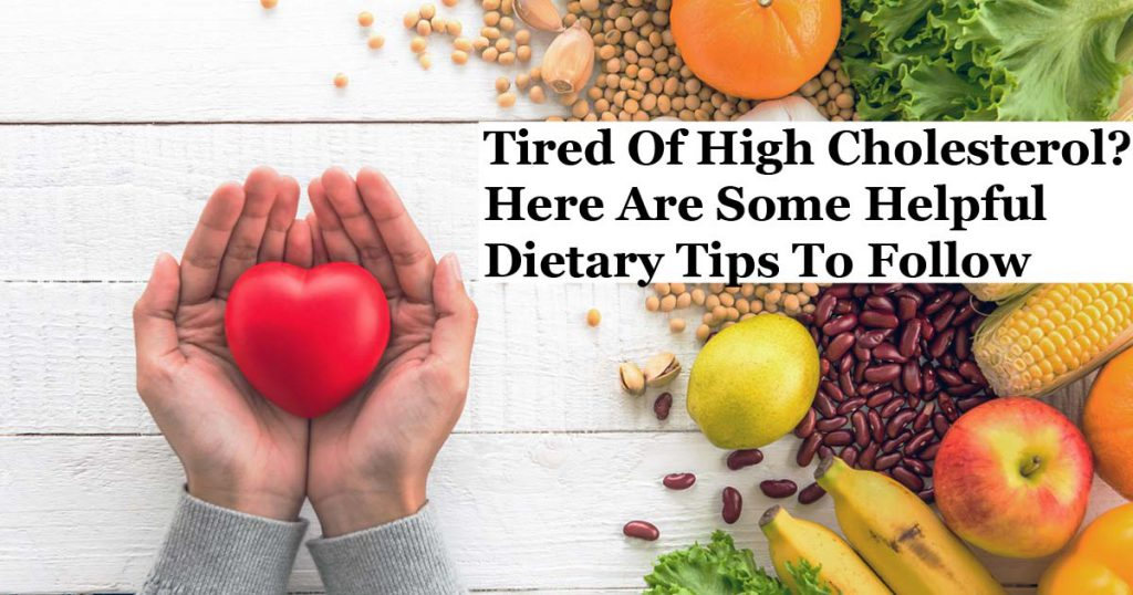 Tired Of High Cholesterol? Here Are Some Helpful Dietary Tips To Follow
