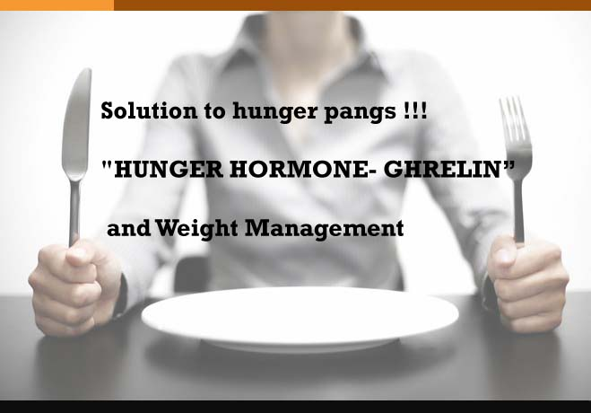 "Solution to hunger pangs !!!""HUNGER HORMONE- GHRELIN"" and Weight Management"