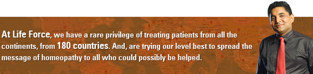 At Life Force, we have a rare privilege of treating patients from all the continents, from 180 countries. And, are trying our level best to spread the message of homeopathy to all who could possibly be helped.