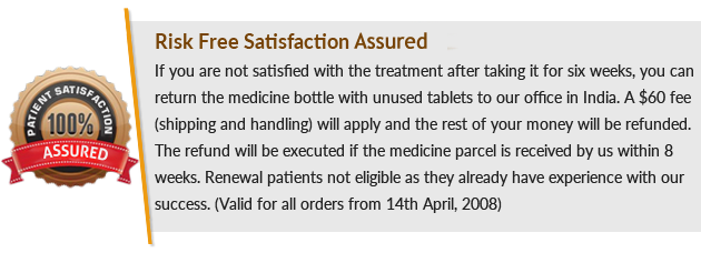 Risk Free Satisfaction Guaranteed, If you are not satisfied with the treatment after taking it for six weeks, you can return the medicine bottle with unused tablets to our office in India. A $60 fee (shipping and handling) will apply and the rest of your money will be refunded. The refund will be executed if the medicine parcel is received by us within 8 weeks. Renewal patients not eligible as they already have experience with our success. (Valid for all orders from 14th April, 2008)