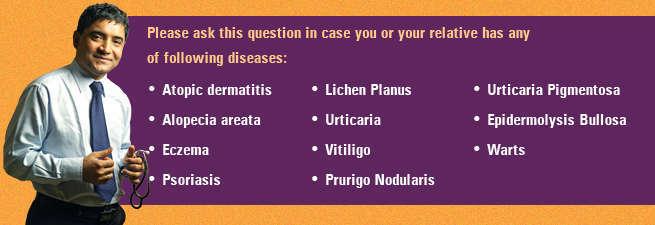 Please ask this question in case you or your relative has any of following diseases: Atopic dermatitis, Alopecia areata, Eczema, Psoriasis, Lichen Planus, Urticaria, Vitiligo, Prurigo Nodularis, Urticaria Pigmentosa, Epidermolysis Bullosa, Warts