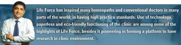 Life Force has inspired many homeopaths and conventional doctors in many parts of the world; in having high practice standards. Use of technology, paperless and eco-friendly functioning of the clinic are among some of the highlights of Life Force, besides it pioneering in forming a platform to have research in clinic environment.